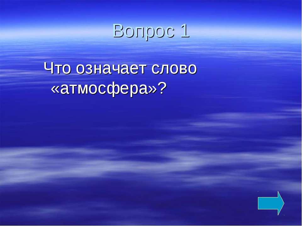 Вопрос 1 Что означает слово «атмосфера»?