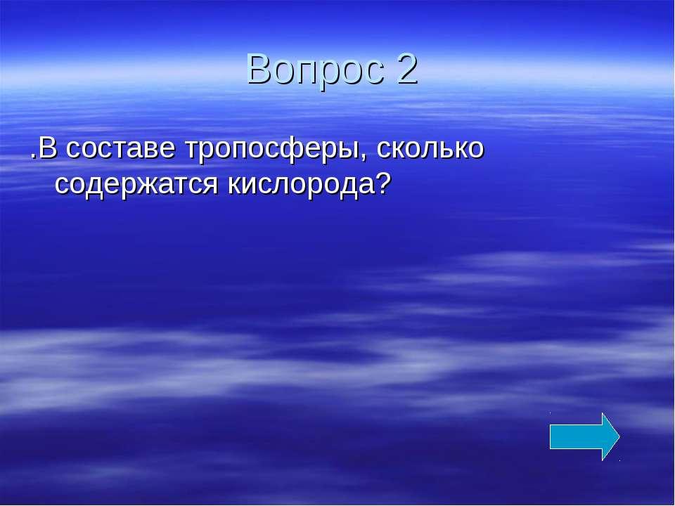 Вопрос 2 .В составе тропосферы, сколько содержатся кислорода?