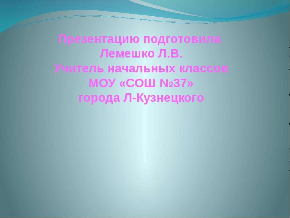 Презентацию подготовила Лемешко Л.В. Учитель начальных классов МОУ «СОШ №37» ...