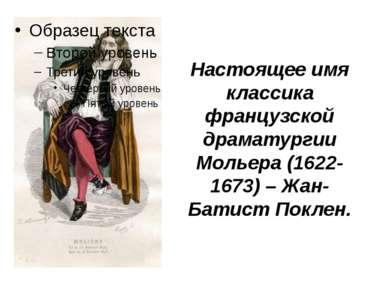 Настоящее имя классика французской драматургии Мольера (1622-1673) – Жан-Бати...