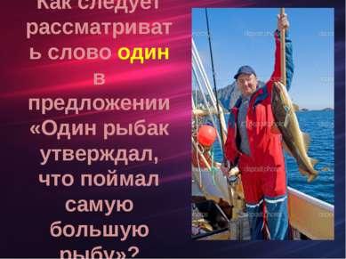 Как следует рассматривать слово один в предложении «Один рыбак утверждал, что...