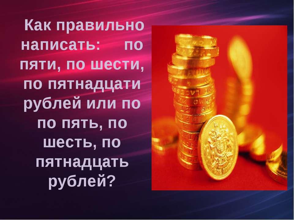 Как правильно написать: по пяти, по шести, по пятнадцати рублей или по по пят...