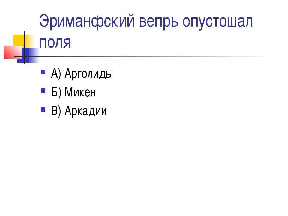 Эриманфский вепрь опустошал поля А) Арголиды Б) Микен В) Аркадии