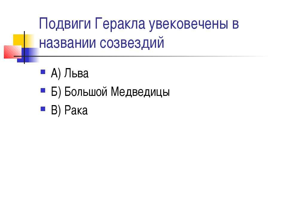 Подвиги Геракла увековечены в названии созвездий А) Льва Б) Большой Медведицы...