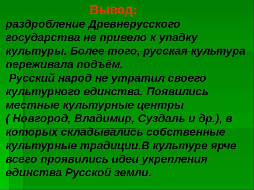 Вывод: раздробление Древнерусского государства не привело к упадку культуры. ...