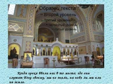 Когда греки ввели нас в то место, где они служат Богу своему, мы не знали, на...