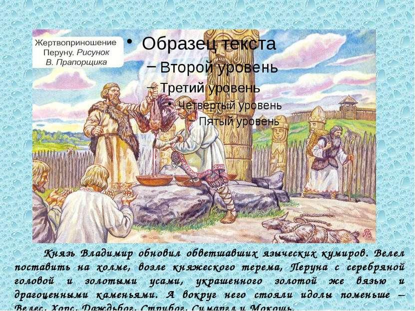 Князь Владимир обновил обветшавших языческих кумиров. Велел поставить на холм...