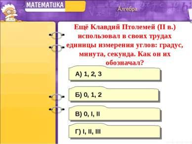 В) 0, I, II А) 1, 2, 3 Г) I, II, III Б) 0, 1, 2 Ещё Клавдий Птолемей (II в.) ...