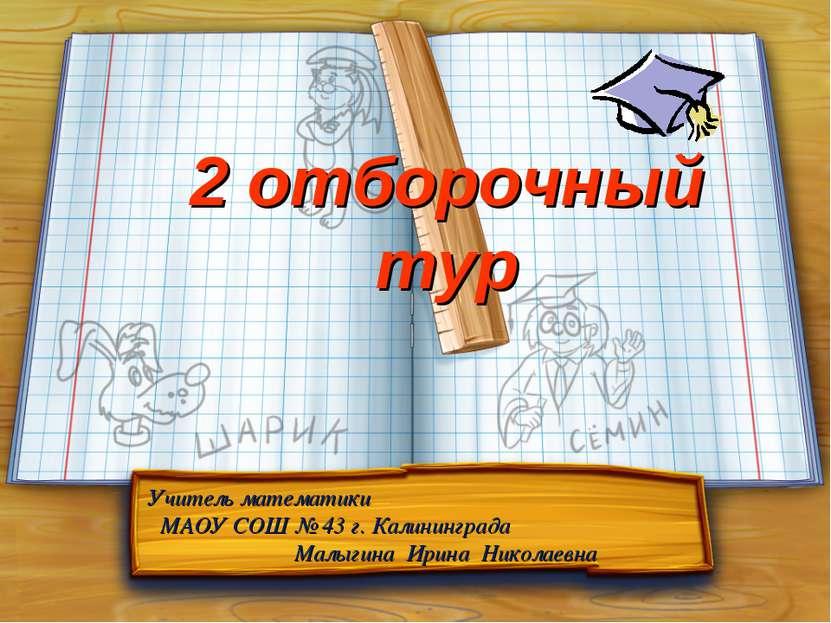 2 отборочный тур Учитель математики МАОУ СОШ № 43 г. Калининграда Малыгина Ир...