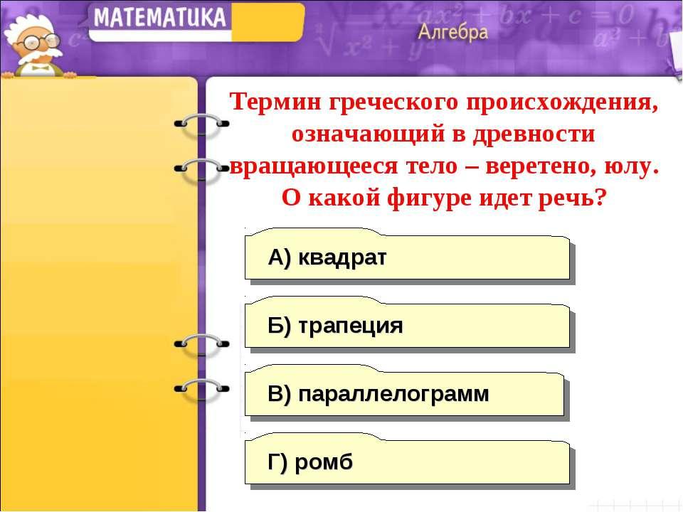 Г) ромб А) квадрат Б) трапеция В) параллелограмм Термин греческого происхожде...