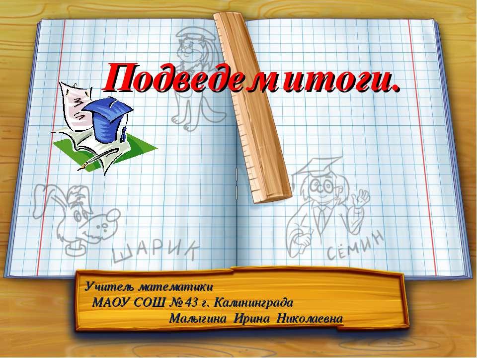 Подведем итоги. Учитель математики МАОУ СОШ № 43 г. Калининграда Малыгина Ири...