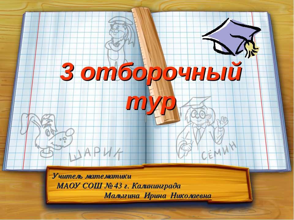 3 отборочный тур Учитель математики МАОУ СОШ № 43 г. Калининграда Малыгина Ир...