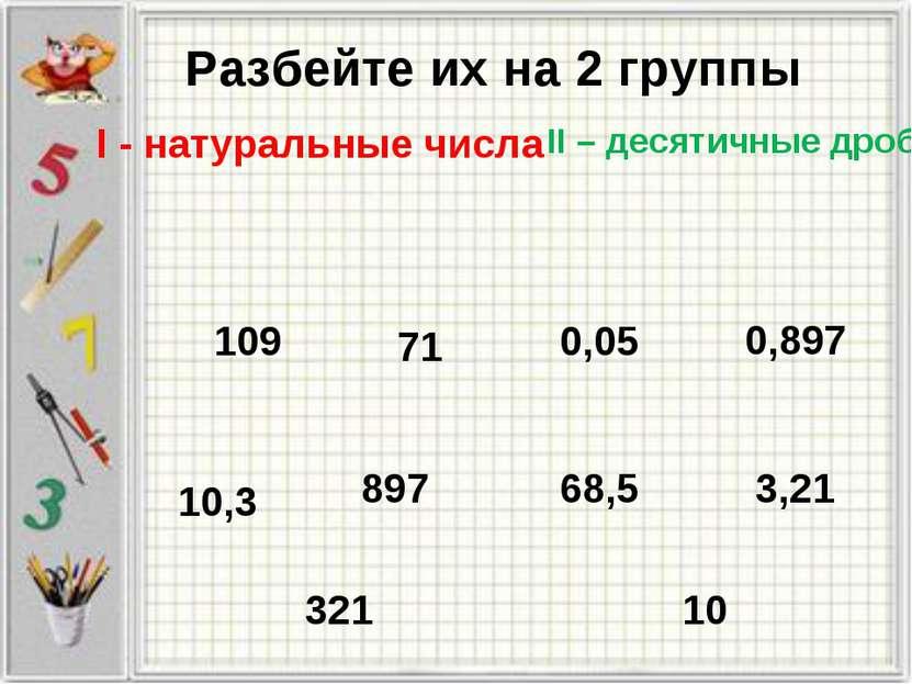 Разбейте их на 2 группы 10,3 109 71 321 10 3,21 0,897 897 68,5 0,05 II – деся...