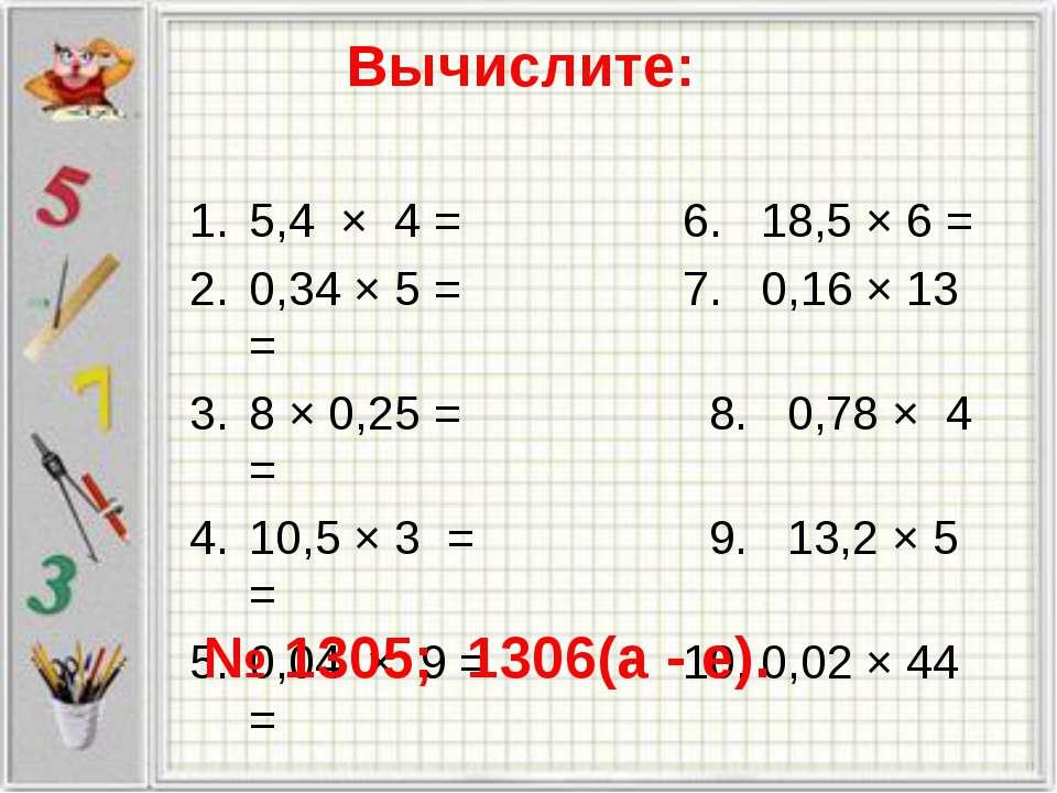 Вычислите: 5,4 × 4 = 6. 18,5 × 6 = 0,34 × 5 = 7. 0,16 × 13 = 8 × 0,25 = 8. 0,...