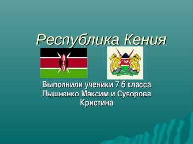 Республика Кения Выполнили ученики 7 б класса Пышненко Максим и Суворова Крис...