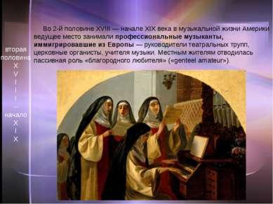 Во 2-й половине XVIII— начале XIX века в музыкальной жизни Америки ведущее м...