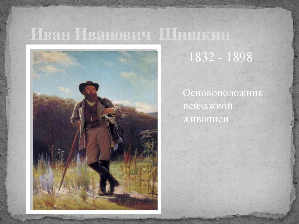 Основоположник пейзажной живописи Иван Иванович Шишкин 1832 - 1898