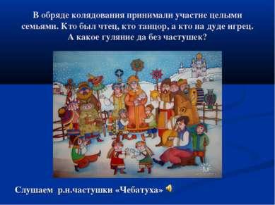 В обряде колядования принимали участие целыми семьями. Кто был чтец, кто танц...
