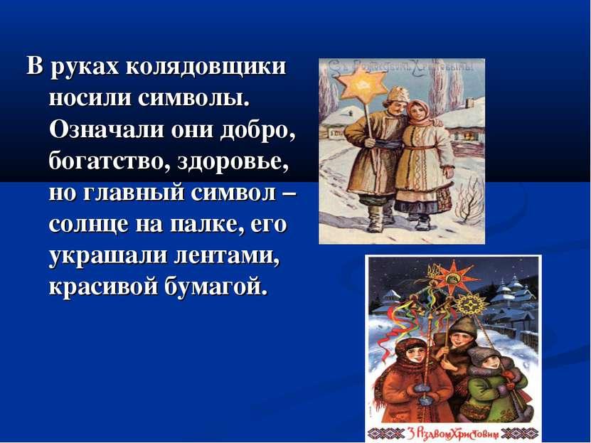 В руках колядовщики носили символы. Означали они добро, богатство, здоровье, ...