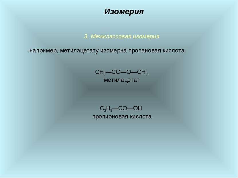 3. Межклассовая изомерия -например, метилацетату изомерна пропановая кислота....