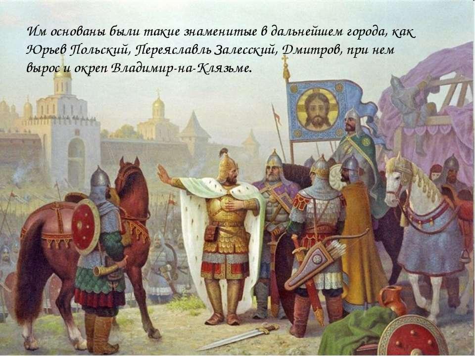 Им основаны были такие знаменитые в дальнейшем города, как Юрьев Польский, Пе...