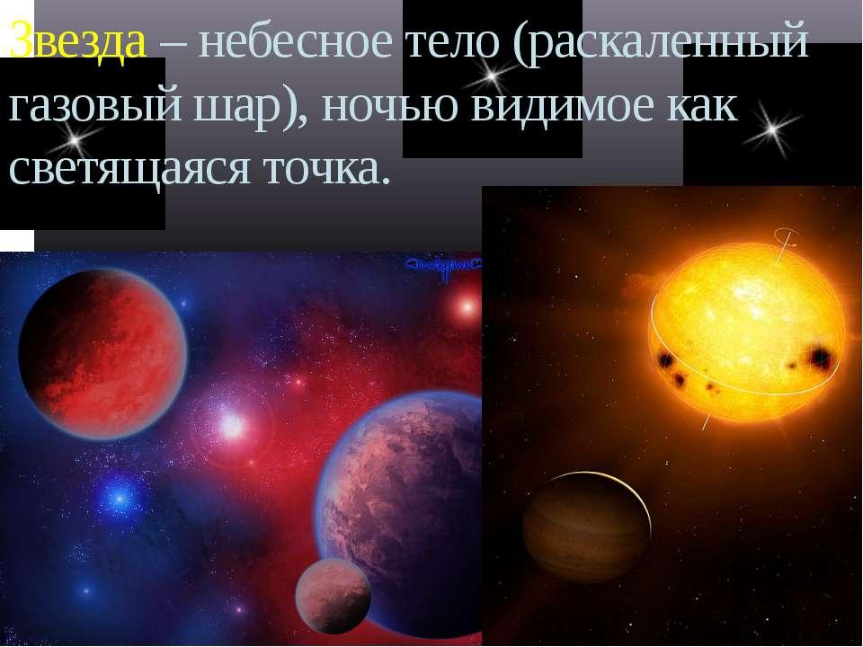 Звезда – небесное тело (раскаленный газовый шар), ночью видимое как светящаяс...