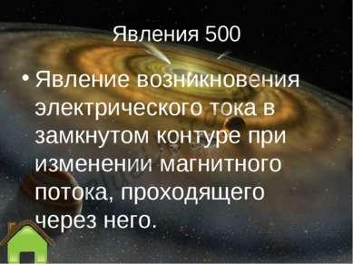 Явления 500 Явление возникновения электрического тока в замкнутом контуре при...