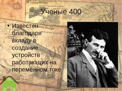 Ученые 400 Известен благодаря вкладу в создание устройств работающих на перем...