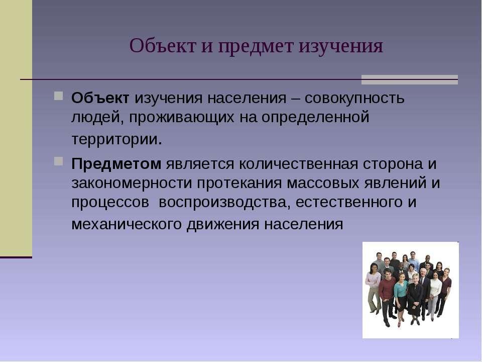 * Объект и предмет изучения Объект изучения населения – совокупность людей, п...