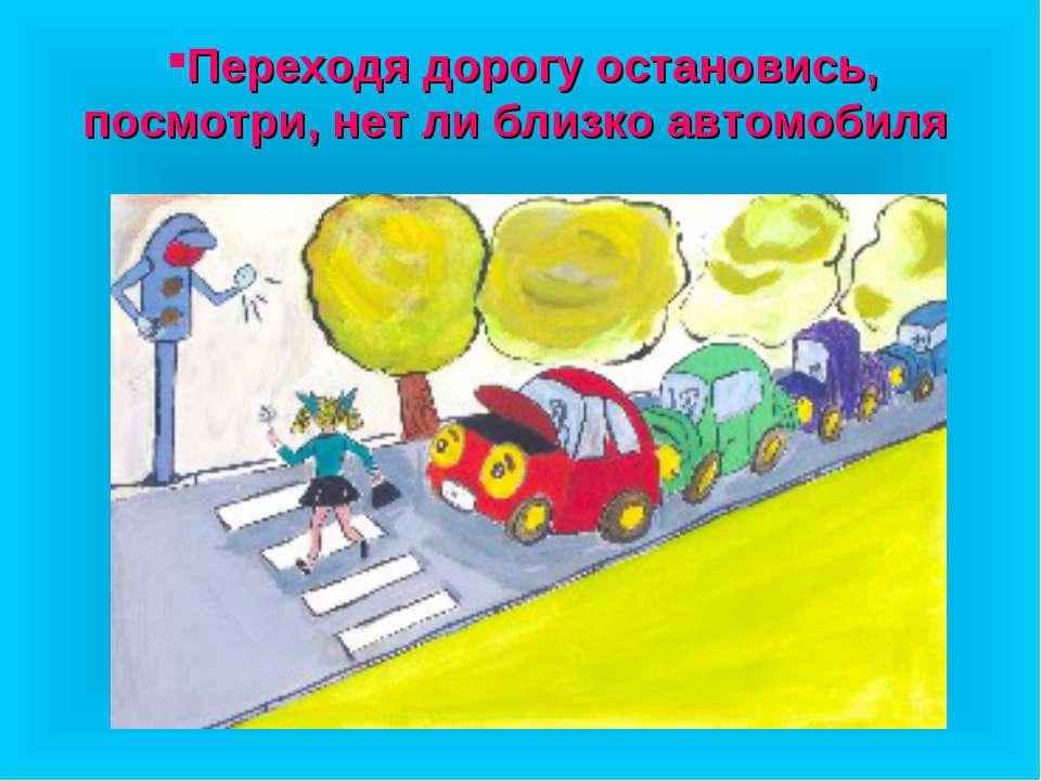 Переходя дорогу остановись, посмотри, нет ли близко автомобиля