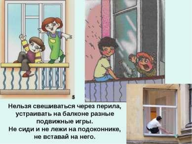 Нельзя свешиваться через перила, устраивать на балконе разные подвижные игры....