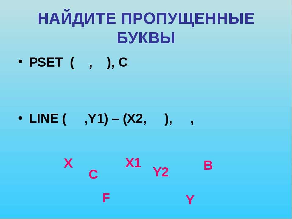 НАЙДИТЕ ПРОПУЩЕННЫЕ БУКВЫ PSET ( , ), C LINE ( ,Y1) – (X2, ), , X Y C X1 Y2 B F