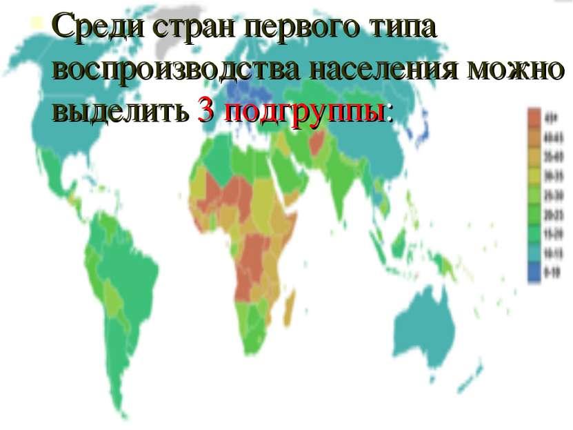 Среди стран первого типа воспроизводства населения можно выделить 3 подгруппы: