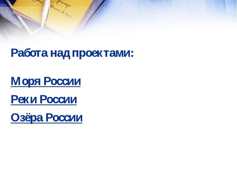 Работа над проектами: Моря России Реки России Озёра России