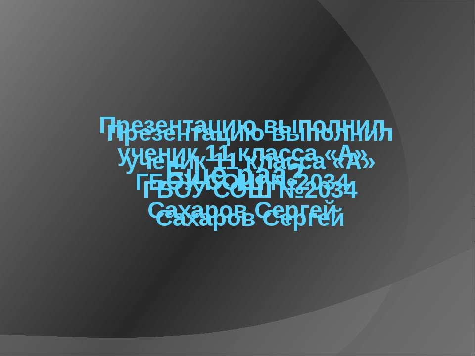 Презентацию выполнил ученик 11 класса «А» ГБОУ СОШ №2034 Сахаров Сергей