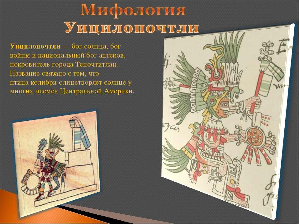 Уицилопочтли—бог солнца,бог войныи национальный богацтеков, покровитель ...