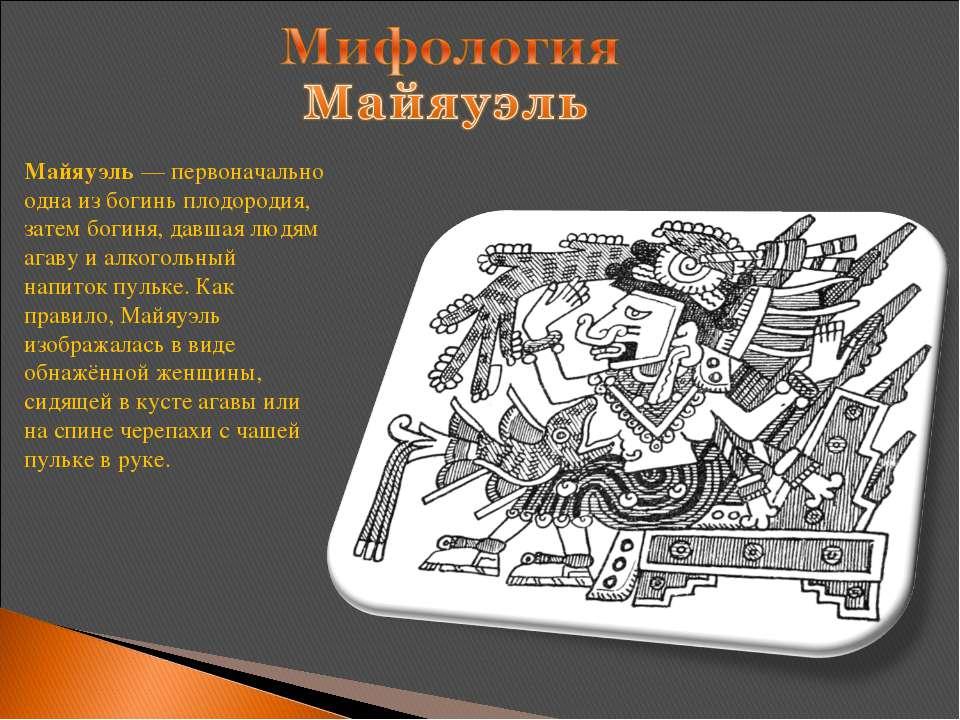 Майяуэль— первоначально одна из богинь плодородия, затем богиня, давшая людя...