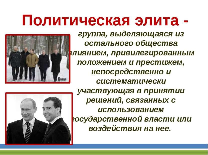 Политическая элита - группа, выделяющаяся из остального общества влиянием, пр...