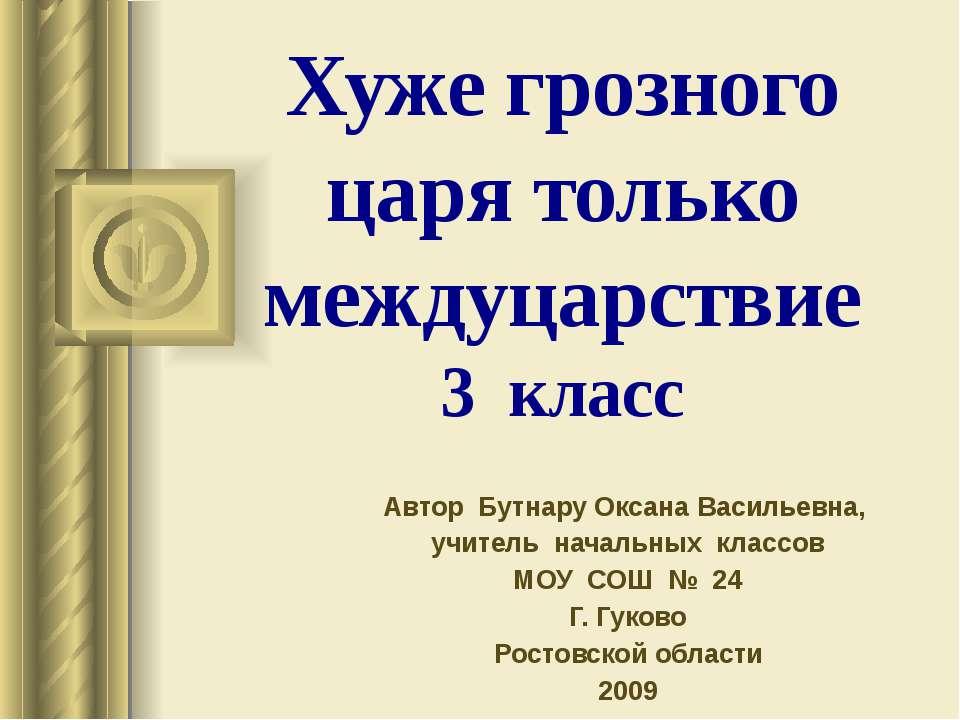 Хуже грозного царя только междуцарствие 3 класс Автор Бутнару Оксана Васильев...