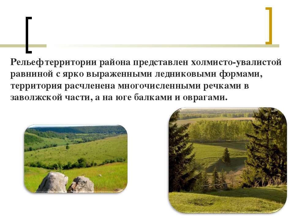 Рельеф территории района представлен холмисто-увалистой равниной с ярко выраж...