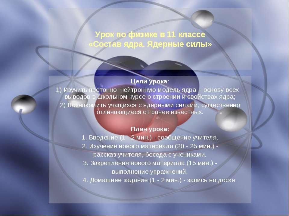 Цели урока: 1) Изучить протонно–нейтронную модель ядра – основу всех выводов ...