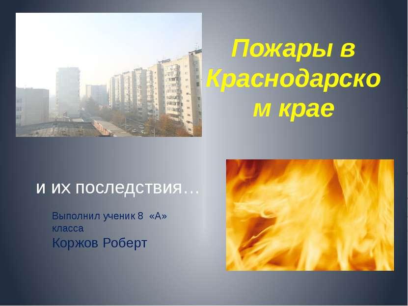 Пожары в Краснодарском крае и их последствия… Выполнил ученик 8 «А» класса Ко...