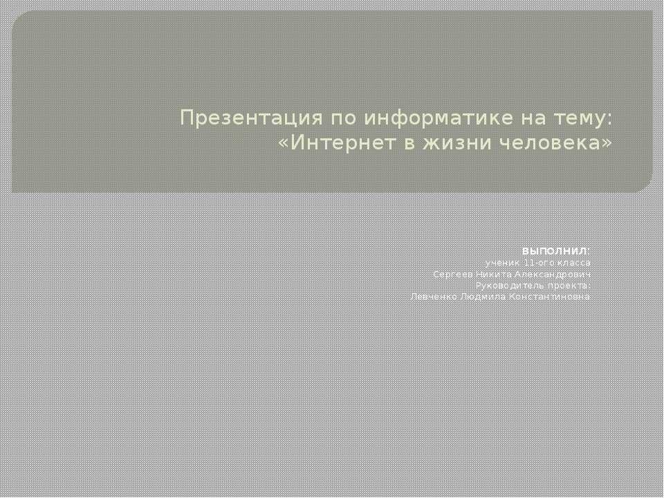 Презентация по информатике на тему: «Интернет в жизни человека» выполнил: уче...