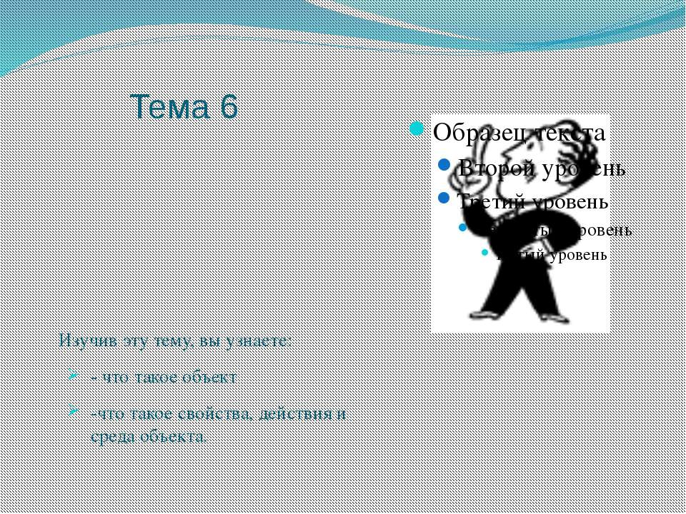 Тема 6 Изучив эту тему, вы узнаете: - что такое объект -что такое свойства, д...