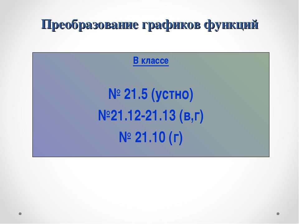 Преобразование графиков функций В классе № 21.5 (устно) №21.12-21.13 (в,г) № ...