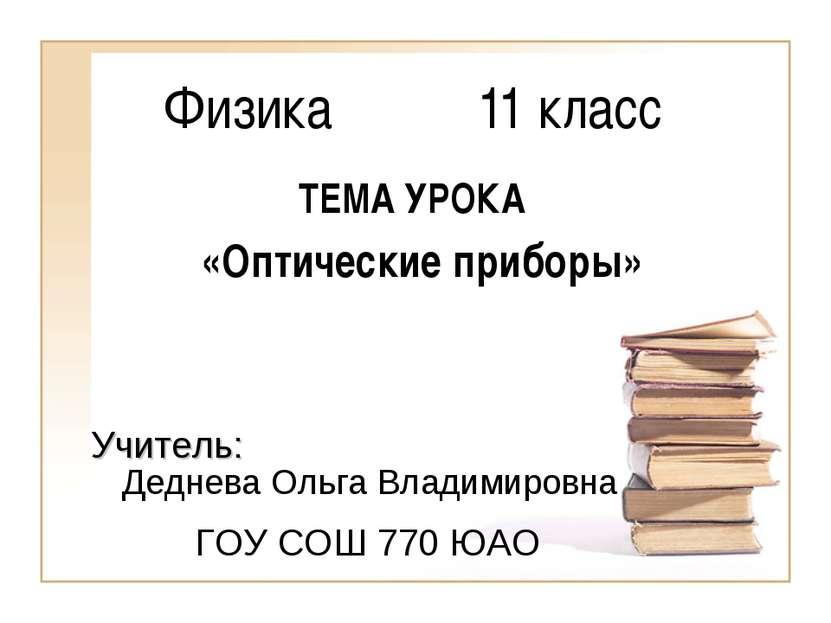 Физика 11 класс Деднева Ольга Владимировна ГОУ СОШ 770 ЮАО Учитель: ТЕМА УРОК...