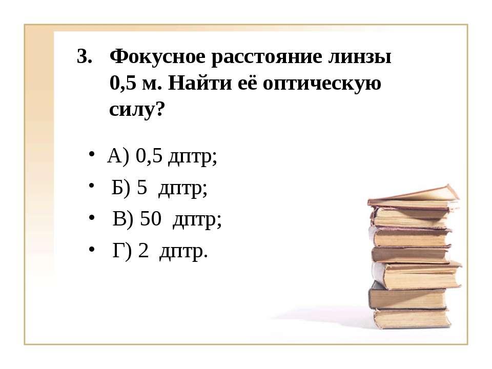 Фокусное расстояние линзы 0,5 м. Найти её оптическую силу? А) 0,5 дптр; Б) 5 ...