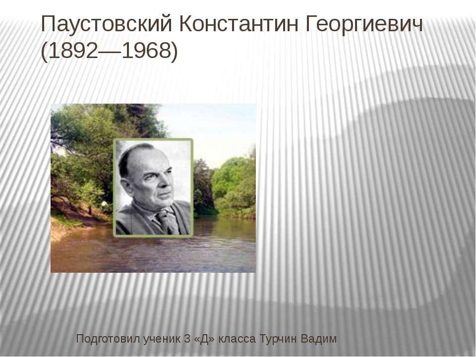 Паустовский Константин Георгиевич (1892—1968) Подготовил ученик 3 «Д» класса ...