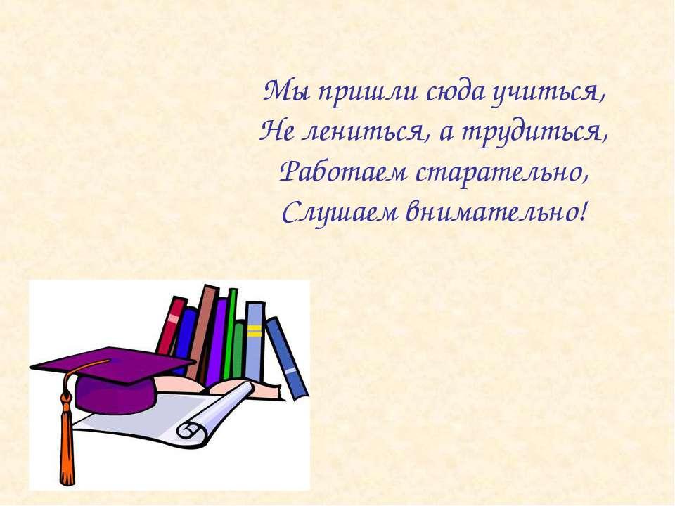 Мы пришли сюда учиться, Не лениться, а трудиться, Работаем старательно, Слуша...