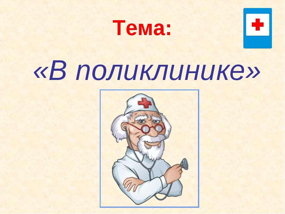 Тема: «В поликлинике»